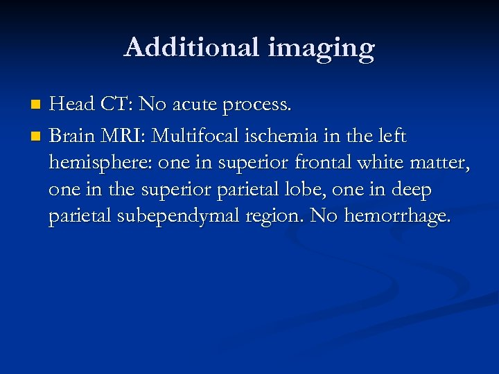 Additional imaging Head CT: No acute process. n Brain MRI: Multifocal ischemia in the