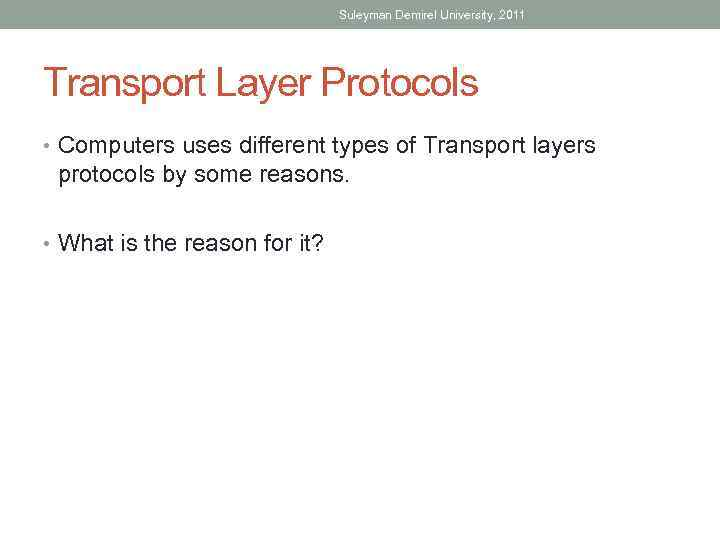 Suleyman Demirel University, 2011 Transport Layer Protocols • Computers uses different types of Transport