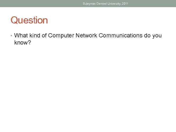 Suleyman Demirel University, 2011 Question • What kind of Computer Network Communications do you