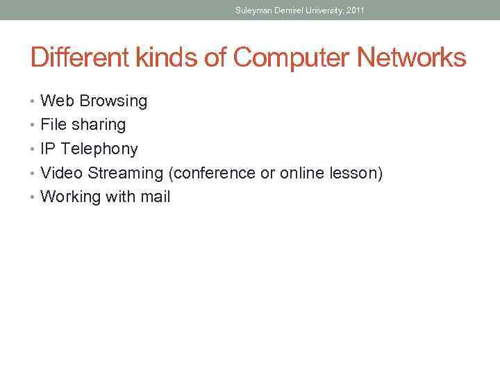 Suleyman Demirel University, 2011 Different kinds of Computer Networks • Web Browsing • File