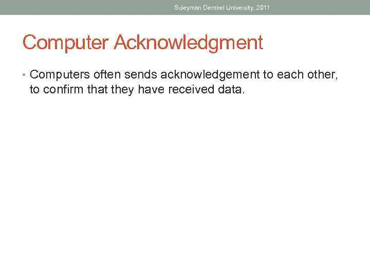 Suleyman Demirel University, 2011 Computer Acknowledgment • Computers often sends acknowledgement to each other,