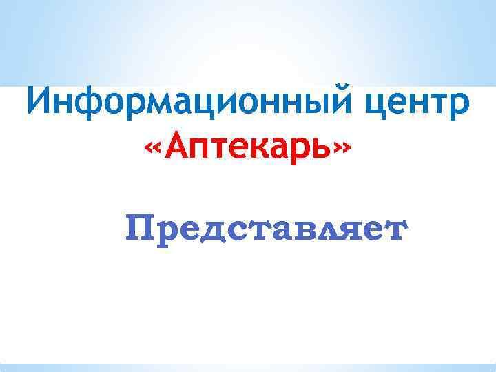 Информационный центр «Аптекарь» Представляет