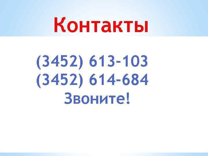 Контакты (3452) 613 -103 (3452) 614 -684 Звоните!