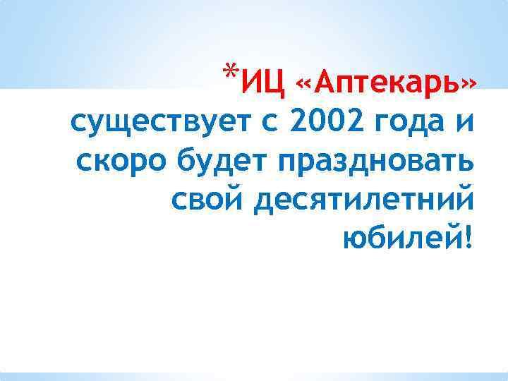 *ИЦ «Аптекарь» существует с 2002 года и скоро будет праздновать свой десятилетний юбилей!
