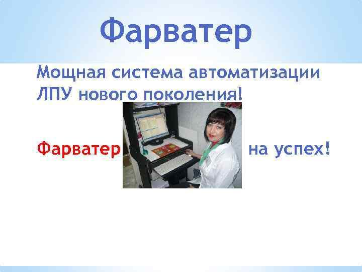 Фарватер Мощная система автоматизации ЛПУ нового поколения! Фарватер – Держи курс на успех!