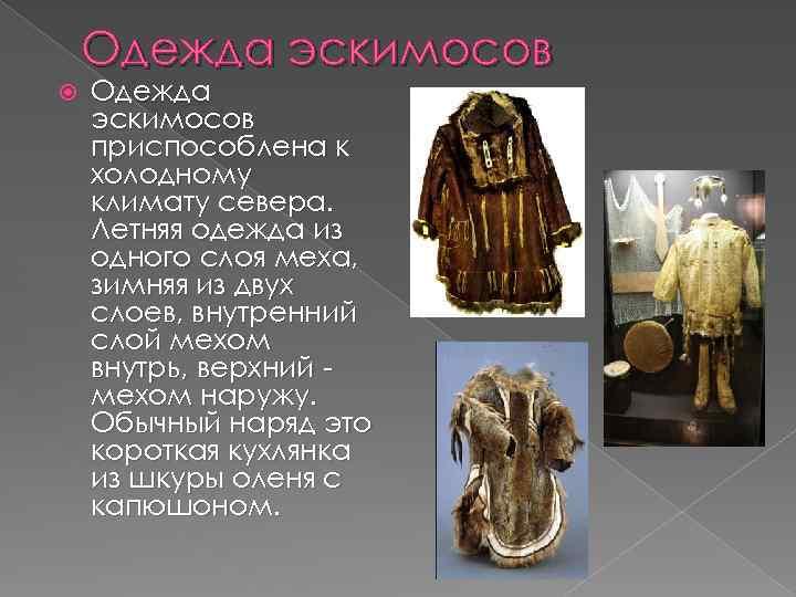 Одежда эскимосов приспособлена к холодному климату севера. Летняя одежда из одного слоя меха, зимняя