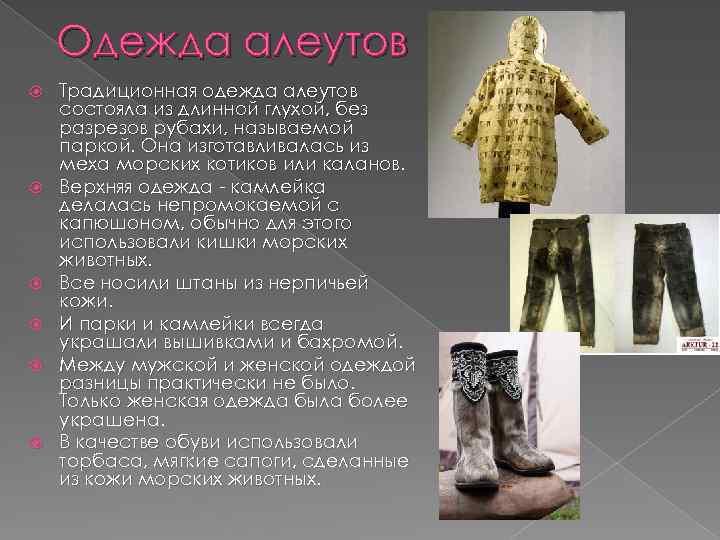 Одежда алеутов Традиционная одежда алеутов состояла из длинной глухой, без разрезов рубахи, называемой паркой.