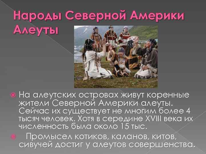 Народы Северной Америки Алеуты На алеутских островах живут коренные жители Северной Америки алеуты. Сейчас