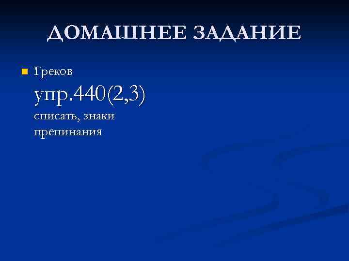 ДОМАШНЕЕ ЗАДАНИЕ n Греков упр. 440(2, 3) списать, знаки препинания
