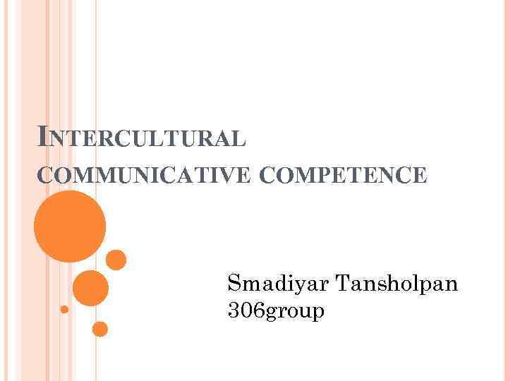 INTERCULTURAL COMMUNICATIVE COMPETENCE Smadiyar Tansholpan 306 group