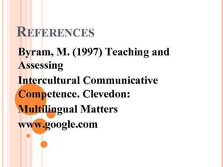 REFERENCES Byram, M. (1997) Teaching and Assessing Intercultural Communicative Competence. Clevedon: Multilingual Matters www.