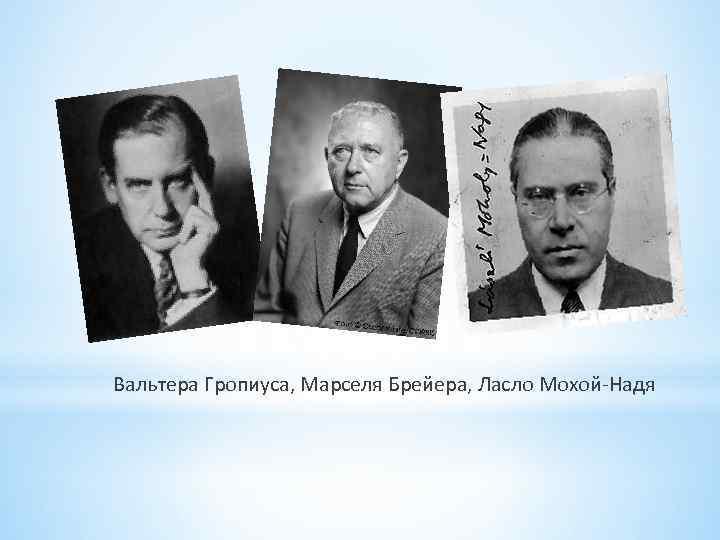 Вальтера Гропиуса, Марселя Брейера, Ласло Мохой Надя