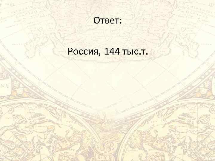 Ответ: Россия, 144 тыс. т.