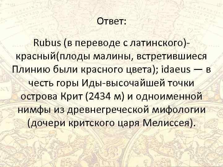 Ответ: Rubus (в переводе с латинского)красный(плоды малины, встретившиеся Плинию были красного цвета); idaeus —