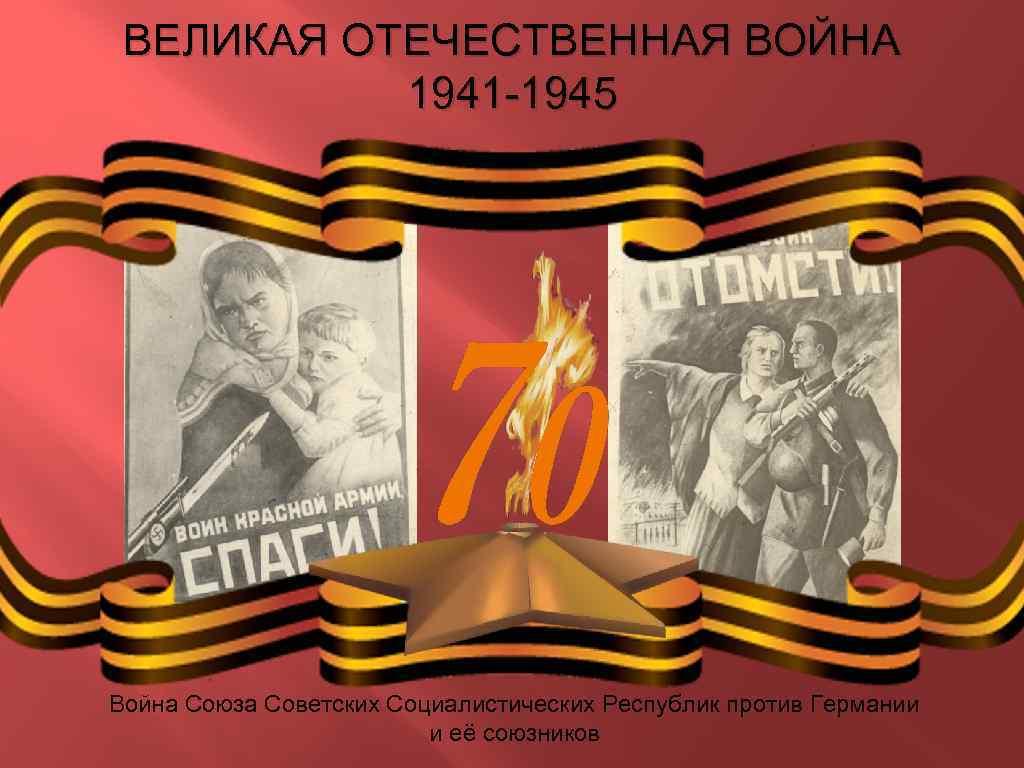 ВЕЛИКАЯ ОТЕЧЕСТВЕННАЯ ВОЙНА 1941 -1945 Война Союза Советских Социалистических Республик против Германии и её