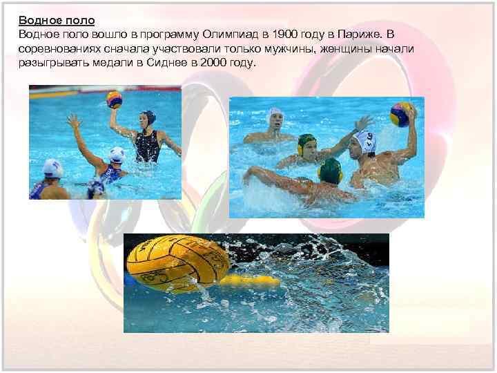 Водное поло вошло в программу Олимпиад в 1900 году в Париже. В соревнованиях сначала