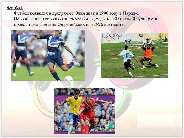 Футбол появился в программе Олимпиад в 1900 году в Париже. Первоначально соревновались мужчины, отдельный