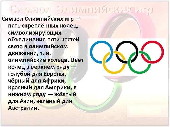 Символ Олимпийских игр — пять скреплённых колец, символизирующих объединение пяти частей света в олимпийском