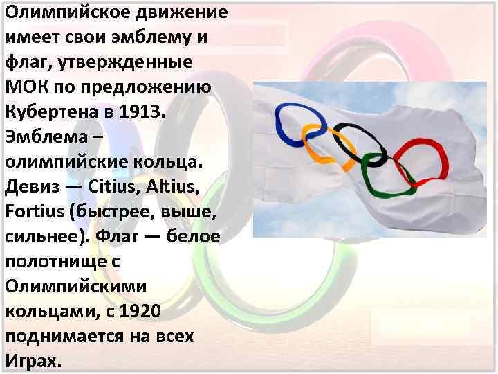 Олимпийское движение имеет свои эмблему и флаг, утвержденные МОК по предложению Кубертена в 1913.