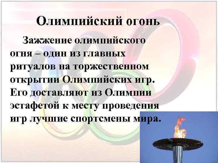 Олимпийский огонь Зажжение олимпийского огня – один из главных ритуалов на торжественном открытии Олимпийских