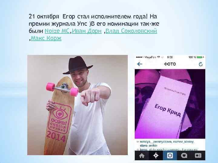 21 октября Егор стал исполнителем года! На премии журнала Упс )В его номинации так-же
