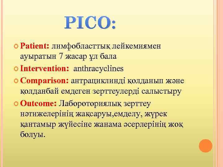 PICO: Patient: лимфобласттық лейкемиямен ауыратын 7 жасар ұл бала Intervention: anthracyclines Comparison: антрациклинді қолданып