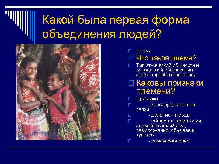 Какой была первая форма объединения людей? o Племя o Что такое племя? o Тип