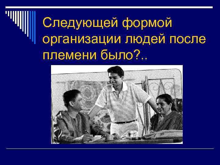 Следующей формой организации людей после племени было? . .