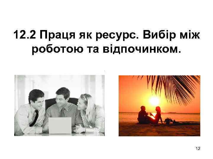 12. 2 Праця як ресурс. Вибір між роботою та відпочинком. 12