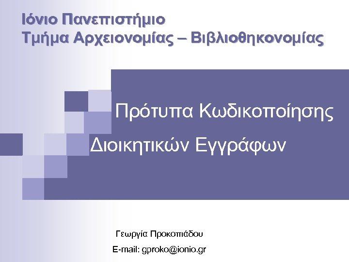 Ιόνιο Πανεπιστήμιο Τμήμα Αρχειονομίας – Βιβλιοθηκονομίας Πρότυπα Κωδικοποίησης Διοικητικών Εγγράφων Γεωργία Προκοπιάδου E-mail: gproko@ionio.
