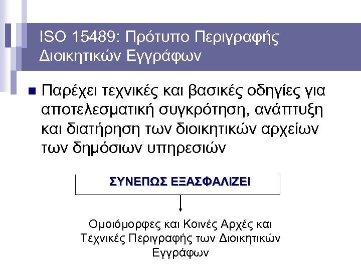 ISO 15489: Πρότυπο Περιγραφής Διοικητικών Εγγράφων n Παρέχει τεχνικές και βασικές οδηγίες για αποτελεσματική