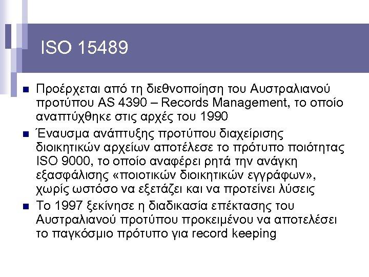 ISO 15489 n n n Προέρχεται από τη διεθνοποίηση του Αυστραλιανού προτύπου AS 4390