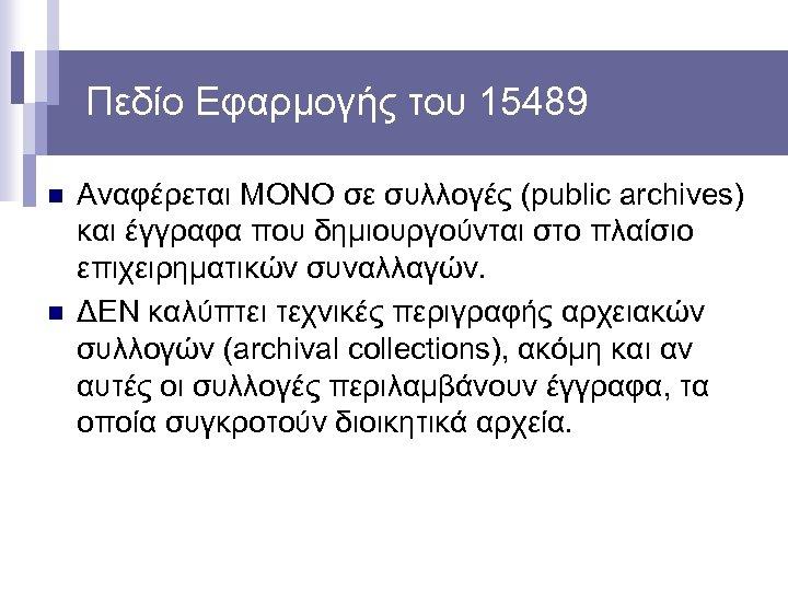 Πεδίο Εφαρμογής του 15489 n n Αναφέρεται ΜΟΝΟ σε συλλογές (public archives) και έγγραφα