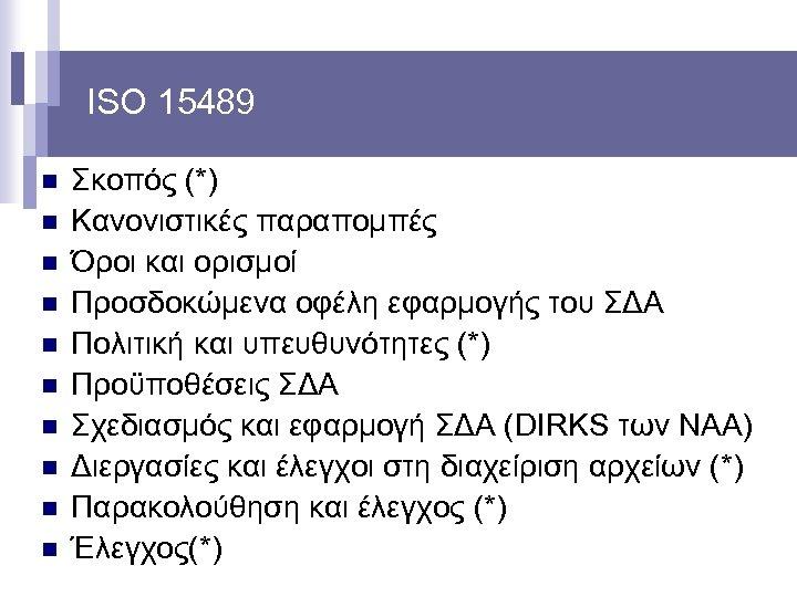 ISO 15489 n n n n n Σκοπός (*) Κανονιστικές παραπομπές Όροι και ορισμοί