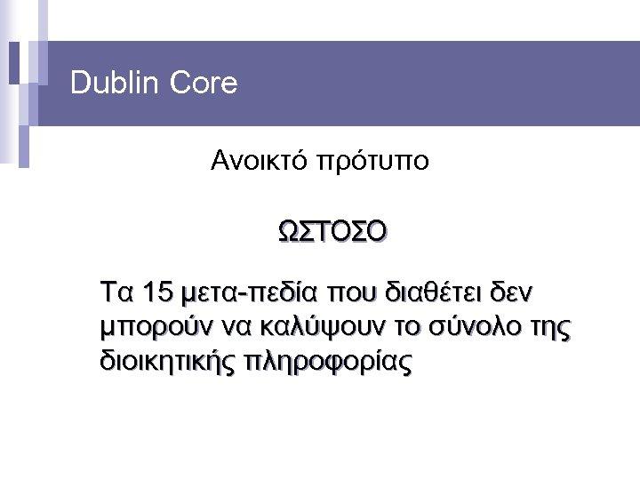 Dublin Core Ανοικτό πρότυπο ΩΣΤΟΣΟ Τα 15 μετα-πεδία που διαθέτει δεν μπορούν να καλύψουν