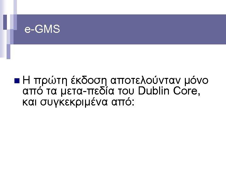 e-GMS n Η πρώτη έκδοση αποτελούνταν μόνο από τα μετα-πεδία του Dublin Core, και