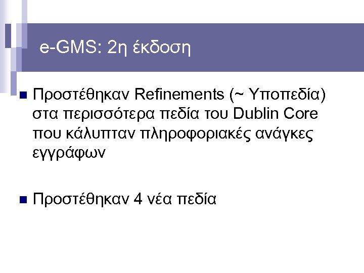 e-GMS: 2η έκδοση n Προστέθηκαν Refinements (~ Υποπεδία) στα περισσότερα πεδία του Dublin Core