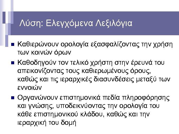 Λύση: Ελεγχόμενα Λεξιλόγια n n n Καθιερώνουν ορολογία εξασφαλίζοντας την χρήση των κοινών όρων