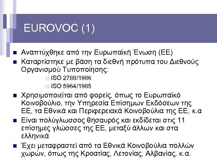 EUROVOC (1) n n Αναπτύχθηκε από την Ευρωπαϊκή Ένωση (ΕΕ) Καταρτίστηκε με βάση τα