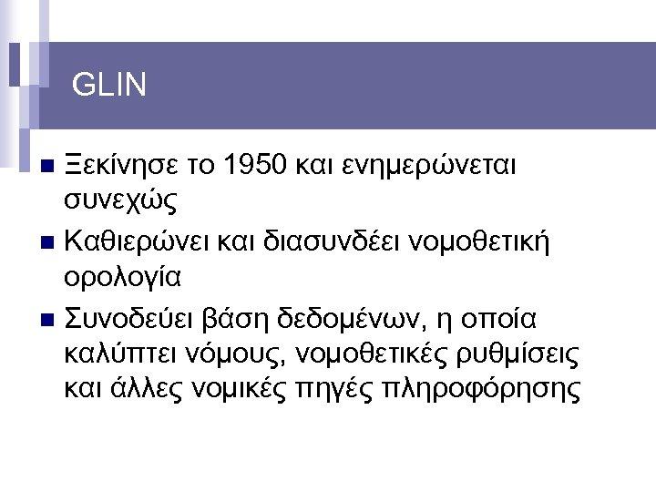 GLIN Ξεκίνησε το 1950 και ενημερώνεται συνεχώς n Καθιερώνει και διασυνδέει νομοθετική ορολογία n