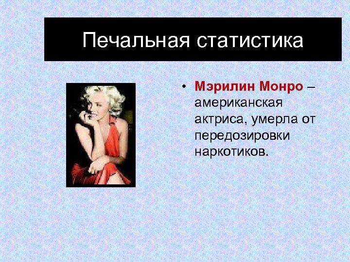 Печальная статистика • Мэрилин Монро – американская актриса, умерла от передозировки наркотиков.