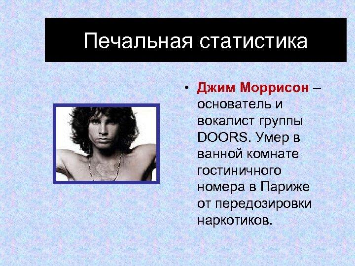 Печальная статистика • Джим Моррисон – основатель и вокалист группы DOORS. Умер в ванной