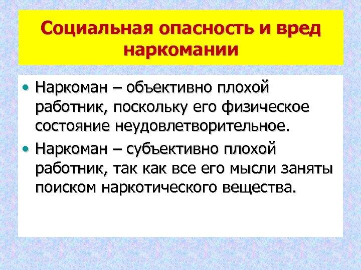 Социальная опасность и вред наркомании • Наркоман – объективно плохой работник, поскольку его физическое
