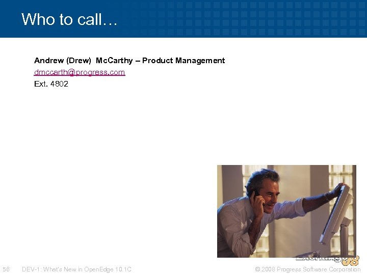 Who to call… Andrew (Drew) Mc. Carthy – Product Management dmccarth@progress. com Ext. 4802