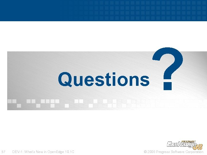 ? Questions 57 DEV-1: What's New in Open. Edge 10. 1 C © 2008