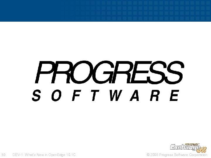 59 DEV-1: What's New in Open. Edge 10. 1 C © 2008 Progress Software
