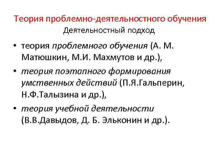 Теория проблемно-деятельностного обучения Деятельностный подход • теория проблемного обучения (А. М. Матюшкин, М.
