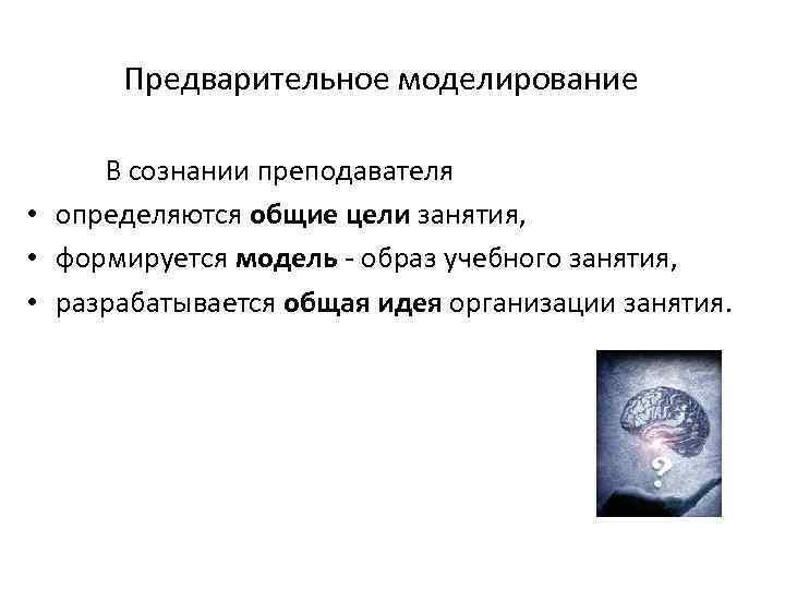 Предварительное моделирование В сознании преподавателя • определяются общие цели занятия, • формируется модель -