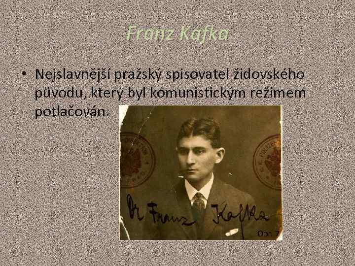 Franz Kafka • Nejslavnější pražský spisovatel židovského původu, který byl komunistickým režimem potlačován. Obr.
