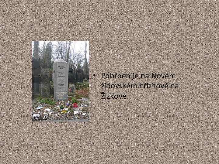 • Pohřben je na Novém židovském hřbitově na Žižkově. Obr. 9